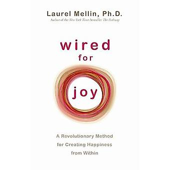 Wired for Joy A Revolutionary Method for Creating Happiness from Within. Laurel Mellin by Mellin & Laurel