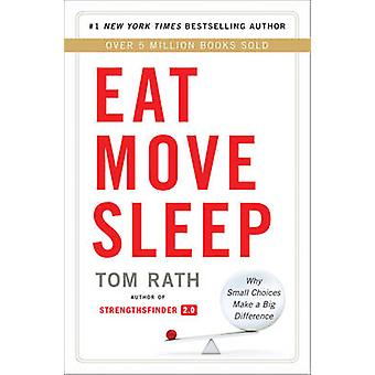Eat Move Sleep - Why Small Choices Make a Big Difference by Tom Rath -