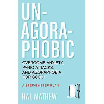 Un-Agoraphobic - Overcome Anxiety - Panic Attacks - and Agoraphobia fo
