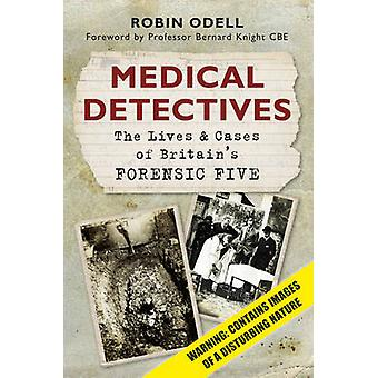 Medical Detectives - The Lives & Cases of Britain's Forensic Five by R