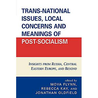 TransNational Issues Local Concerns and Meanings of PostSocialism Insights from Russia Central Eastern Europe and Beyond by Flynn & Moya