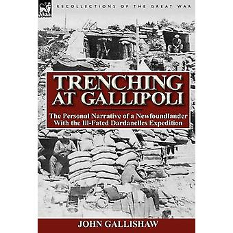 Trenching at Gallipoli The Personal Narrative of a Newfoundlander with the IllFated Dardanelles Expedition by Gallishaw & John