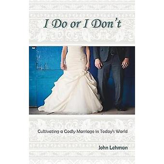 I Do or I Dont Cultivating a Godly Marriage in Todays World by Lehman & John