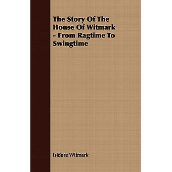 The Story of the House of Witmark  From Ragtime to Swingtime by Witmark & Isidore