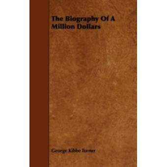 The Biography Of A Million Dollars by Turner & George Kibbe