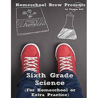 Sixth Grade Science For Homeschool or Extra Practice by Bell & Thomas