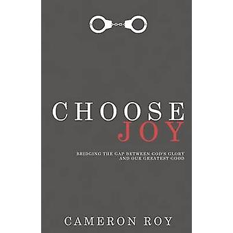 Choose Joy Bridging the Gap between Gods Glory and Our Greatest Good by Roy & Cameron