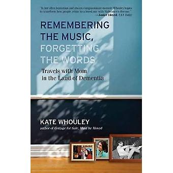 Remembering the Music Forgetting the WordsTravels with Mom in the Land of Dementia by Whouley & Kate