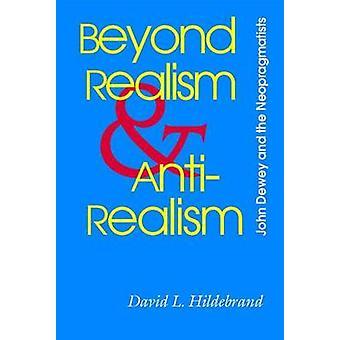 Beyond Realism and Antirealism John Dewey and the Neopragmatists by Hildebrand & David L.