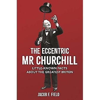 The Eccentric Mr Churchill - Little-Known Facts About the Greatest Bri