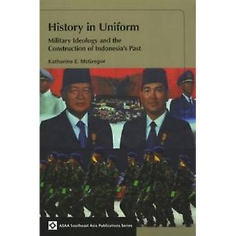 History in Uniform - Military Ideology and the Construction of Indones