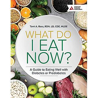 What Do I Eat Now? - A Guide to Eating Well with Diabetes or Prediabet