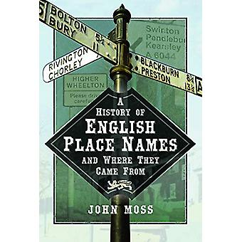 A History of English Place Names and Where They Came From by John Mos
