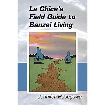La Chica's Field Guide to Banzai Living by Jennifer S. Hasegawa - 978
