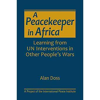 A Peacekeeper in Africa  Learning from UN Interventions in Other Peoples Wars by Alan Doss