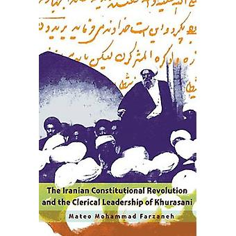 The Iranian Constitutional Revolution and the Clerical Leadership of Khurasani by Mateo Mohammad Farzaneh