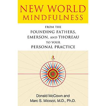New World Mindfulness  From the Founding Fathers Emerson and Thoreau to Your Personal Practice by Donald McCown & Marc S Micozzi