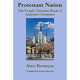 Protestant Nation: The Fragile Christian Roots of America's Greatness