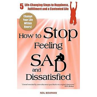 How to Stop Feeling Sad and Dissatisfied 5 LifeChanging Steps to Happiness Fulfillment and a Contented Life by Bowman & Neil