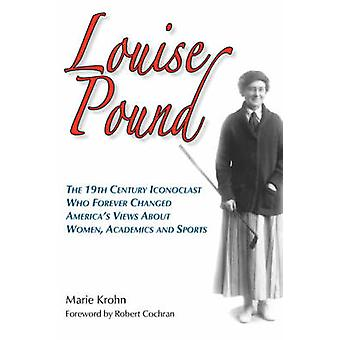 Louise Pound The 19th Century Iconoclast Who Forever Changed Americas Views about Women Academics and Sports by Krohn & Marie