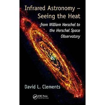 Infrared Astronomy - Seeing the Heat - From William Herschel to the He
