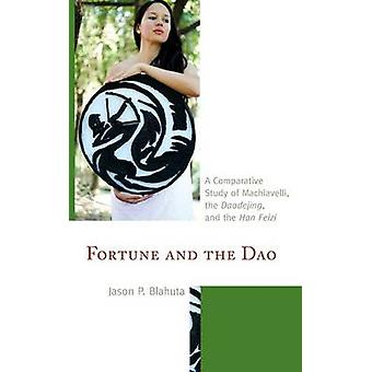 Fortune and the DAO A Comparative Study of Machiavelli the Daodejing and the Han Feizi by Blahuta & Jason P