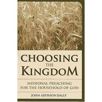Choosing the Kingdom  Missional Preaching for the Household of God by John A Dally