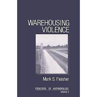 Warehousing Violence by Fleisher & Mark S.