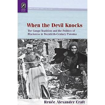 When the Devil Knocks The Congo Tradition and the Politics of Blackness in TwentiethCentury Panama by Alexander Craft & Rene