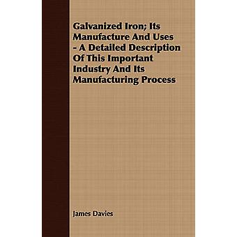 Galvanized Iron Its Manufacture And Uses  A Detailed Description Of This Important Industry And Its Manufacturing Process by Davies & James