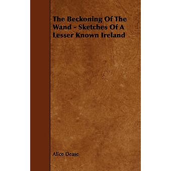 The Beckoning Of The Wand  Sketches Of A Lesser Known Ireland by Dease & Alice