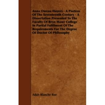 Anna Owena Hoyers  A Poetess Of The Seventeenth Century  A Dissertation Presented To The Faculty Of Bryn Mawr College In Partial Fulfilment Of The Requirements For The Degree Of Doctor Of Philosophy by Roe & Adah Blanche