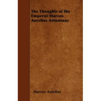 The Thoughts of the Emperor Marcus Aurelius Antoninus by Aurelius &  Marcus