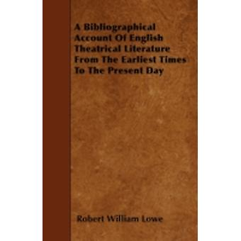 A Bibliographical Account Of English Theatrical Literature From The Earliest Times To The Present Day by Lowe & Robert William