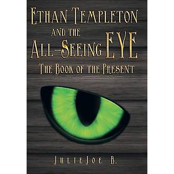 Ethan Templeton and the AllSeeing EYE The Book of the Present by B. & Julie Joe
