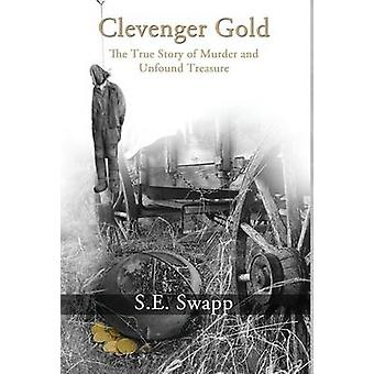 Clevenger Gold The True Story of Murder and Unfound Treasure by Swapp & S. E.