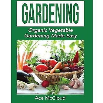 Gardening Organic Vegetable Gardening Made Easy by McCloud & Ace
