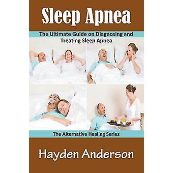 Sleep Apnea The Ultimate Guide on Diagnosing and Treating Sleep Apnea The Alternative Healing Series by Anderson & Hayden