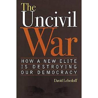 Uncivil War How a New Elite Is Destroying Our Democracy by Lebedoff & David