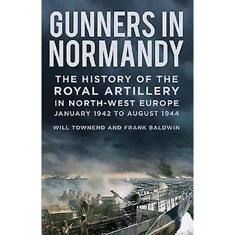 Gunners in Normandy - The History of the Royal Artillery in North-west
