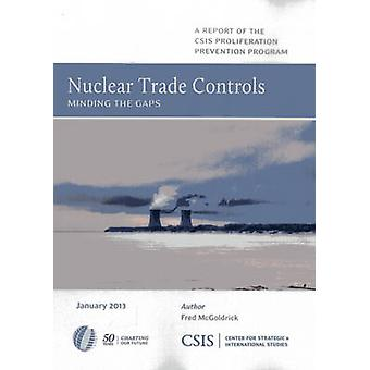 Nuclear Trade Controls - Minding the Gaps by Fred McGoldrick - 9780892