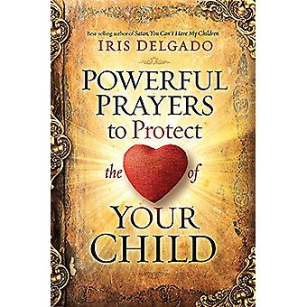 Powerful Prayers to Protect the Heart of Your Child by Iris Delgado -