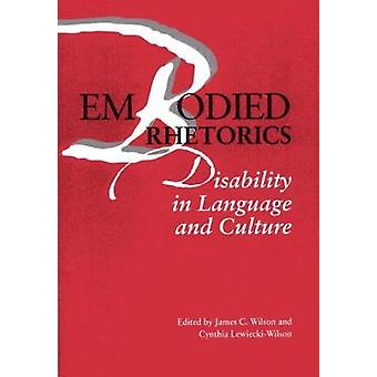 Embodied Rhetorics  Disability in Language and Culture by Edited by James C Wilson & Edited by University Cynthia Lewiecki Wilson PhD & Contributions by Martha Stoddard Holmes & Contributions by Associate Professor Catherine Jean Prendergast & Contributions