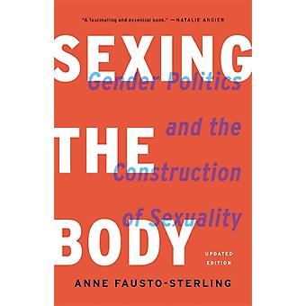 Sexing the Body Revised  Gender Politics and the Construction of Sexuality by Anne Fausto Sterling