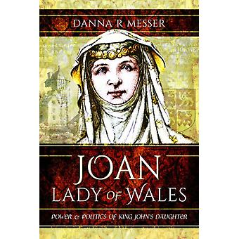Joan Lady of Wales Power and Politics of King Johns Daughter af Danna R Messer