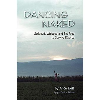 Dancing Naked - Stripped - Whipped and Set Free to Survive Divorce by