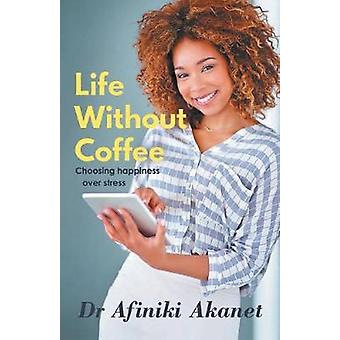 Life Without Coffee - Choosing Happiness Over Stress by Afiniki Akanet