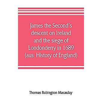 James the Second's descent on Ireland and the siege of Londonderry in