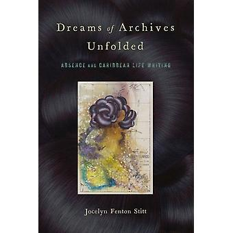 Dreams of Archives Unfolded  Absence and Caribbean Life Writing by Jocelyn Fenton Stitt