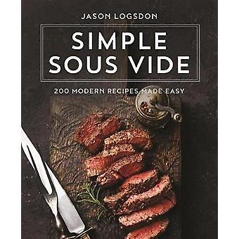 Simple Sous Vide - 200 Modern Recipes Made Easy by Jason Logsdon - 978